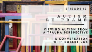 ABP Episode 12 | Autism Reframe | Viewing Autism From A Trauma Perspective | A Conversation With Robert Cox