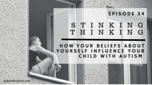 ABP Episode 34: Stinking Thinking | How Your Beliefs About Yourself Influence Your Child With Autism