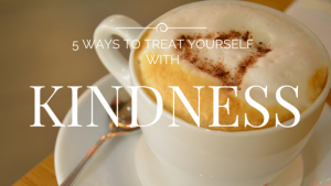 5 Ways To Treat Yourself With Kindness