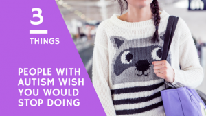 3 Things People With Autism Wish You Would Stop Doing